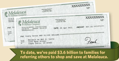 To date, we've paid $2.7 billion to families for referring others to shop and save at Melaleuca.