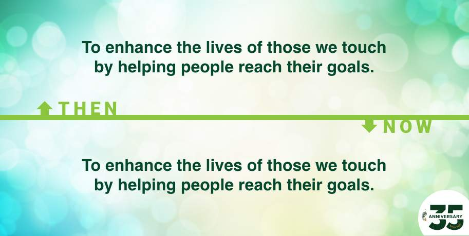 To enhance the lives of those we touch by helping people reach their goals. Then and Now
